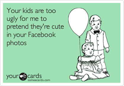 Your kids are too ugly for me to pretend they're cute in your Facebook photos