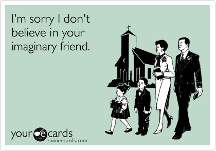 I'm sorry I don't believe in your imaginary friend.