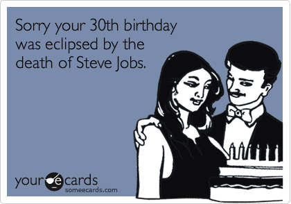 Sorry Your 30th Birthday Was Eclipsed By The Death Of Steve Jobs – 30th Birthday E Cards