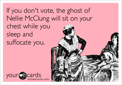 If you don't vote, the ghost of Nellie McClung will sit on your chest while you sleep and suffocate you.