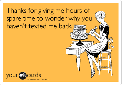 Thanks for giving me hours of spare time to wonder why you haven't texted me back.