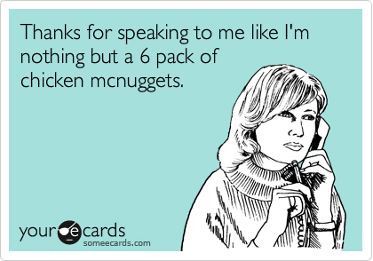 Thanks for speaking to me like I'm nothing but a 6 pack of chicken mcnuggets.