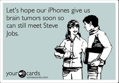 Let's hope our iPhones give us brain tumors soon so can still meet Steve Jobs.