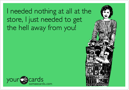 I needed nothing at all at the store, I just needed to get the hell away from you!