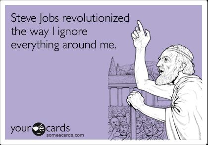 Steve Jobs revolutionized the way I ignore everything around me.