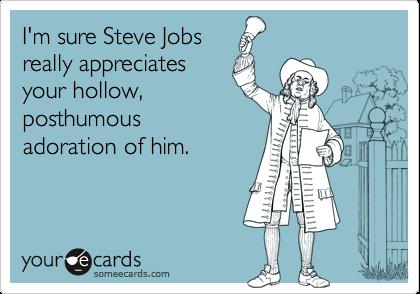 I'm sure Steve Jobs really appreciates your hollow, posthumous adoration of him.