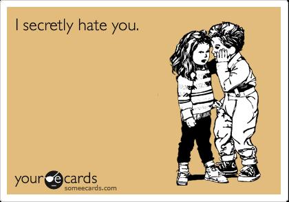 I secretly hate you.