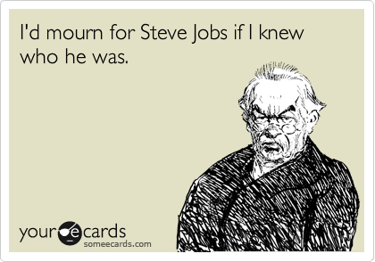 I'd mourn for Steve Jobs if I knew who he was.