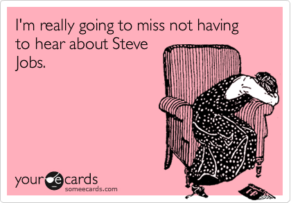 I'm really going to miss not having to hear about Steve Jobs.