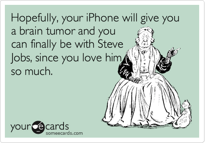 Hopefully, your iPhone will give you a brain tumor and you can finally be with Steve Jobs, since you love him so much.
