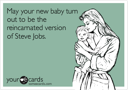 May your new baby turn out to be the reincarnated version of Steve Jobs.