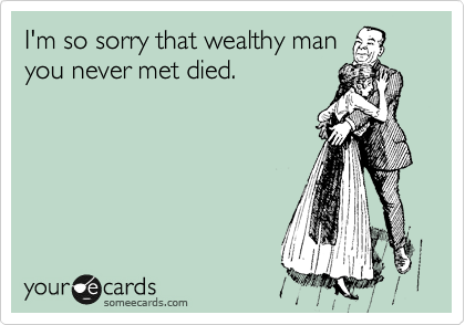 I'm so sorry that wealthy man you never met died.