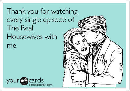 Thank you for watching every single episode of The Real Housewives with me.