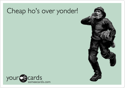 Cheap ho's over yonder!