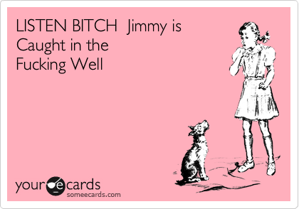 LISTEN BITCH  Jimmy is  Caught in the  Fucking Well