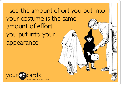 I see the amount effort you put into your costume is the same amount of effort you put into your appearance.