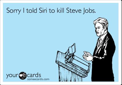 Sorry I told Siri to kill Steve Jobs.