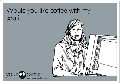 Would you like coffee with my soul?