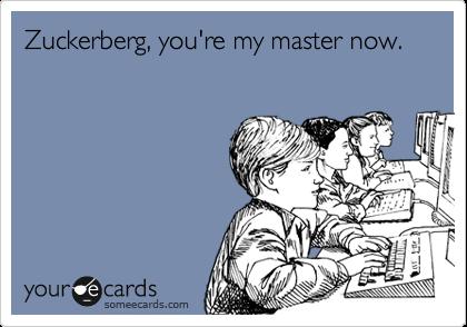 Zuckerberg, you're my master now.