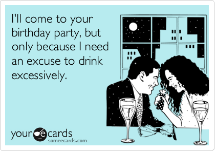 I'll come to your birthday party, but only because I need an excuse to drink excessively.