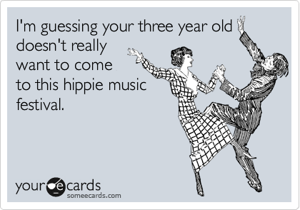 I'm guessing your three year old doesn't really want to come to this hippie music festival.