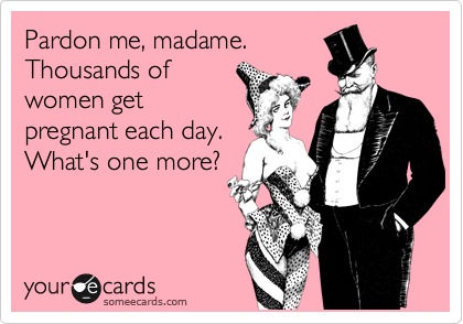 Pardon me, madame. Thousands of women get pregnant each day. What's one more?