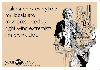I take a drink everytime my ideals are misrepresented by  right wing extremists. I'm drunk alot.