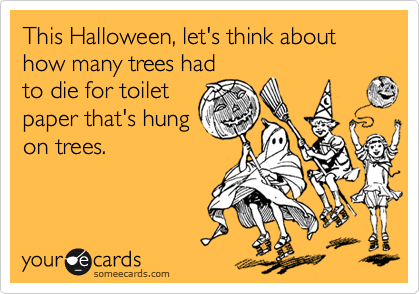This Halloween, let's think about how many trees had to die for toilet paper that's hung on trees.