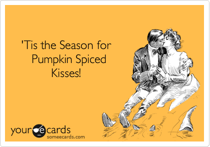 'Tis the Season for       Pumpkin Spiced             Kisses!