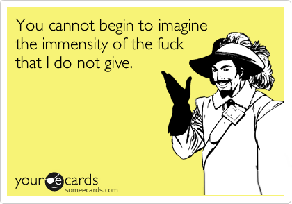 You cannot begin to imagine the immensity of the fuck that I do not give.