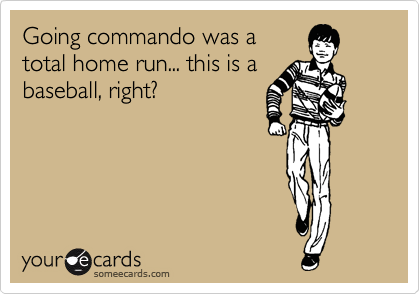 Going commando was a total home run... this is a baseball, right?