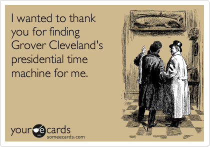 I wanted to thank  you for finding  Grover Cleveland's presidential time  machine for me.