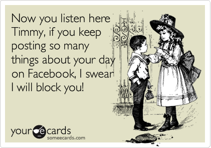 Now you listen here Timmy, if you keep posting so many things about your day on Facebook, I swear I will block you!
