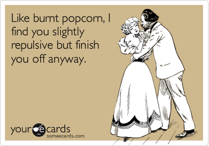 Like burnt popcorn, I find you slightly repulsive but finish you off anyway.