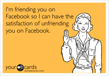 I'm friending you on Facebook so I can have the satisfaction of unfriending you on Facebook.