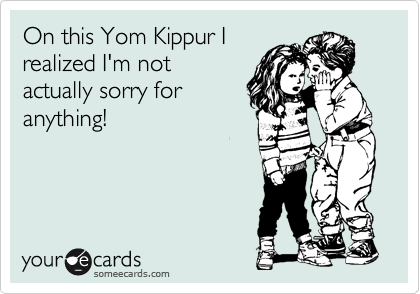 On this Yom Kippur I realized I'm not actually sorry for anything!