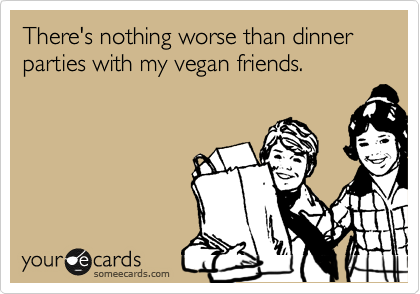 There's nothing worse than dinner parties with my vegan friends.
