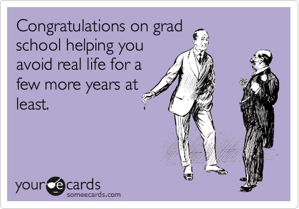 Congratulations on grad school helping you avoid real life for a few more years at least.
