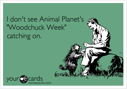 """I don't see Animal Planet's """"Woodchuck Week"""" catching on."""