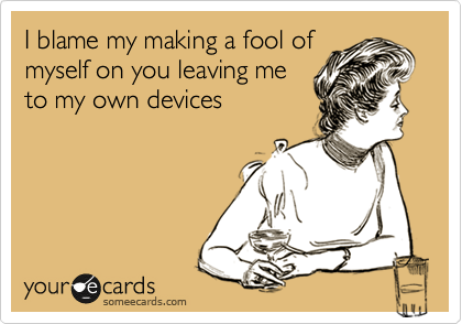 I blame my making a fool of myself on you leaving me to my own devices