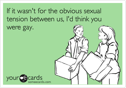 If it wasn't for the obvious sexual tension between us, I'd think you were gay.