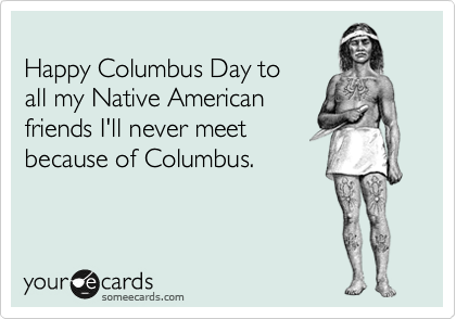 Happy Columbus Day to all my Native American friends I'll never meet because of Columbus.