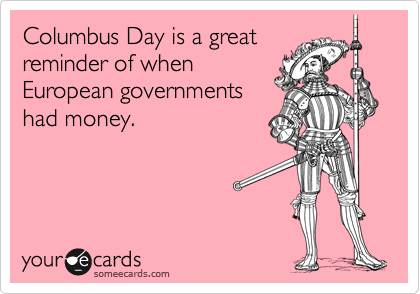 Columbus Day is a great reminder of when European governments had money.