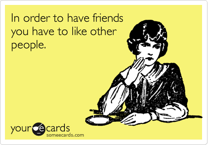In order to have friends you have to like other people.