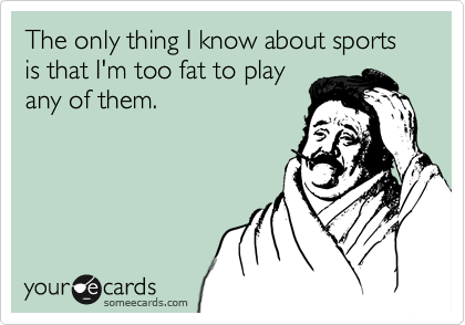The only thing I know about sports is that I'm too fat to play any of them.