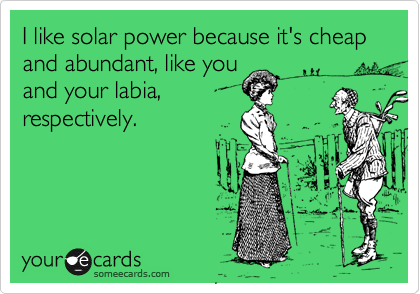 I like solar power because it's cheap and abundant, like you and your labia, respectively.