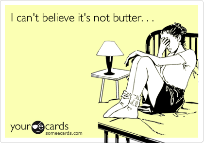 I can't believe it's not butter. . .