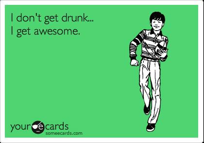 I don't get drunk... I get awesome.