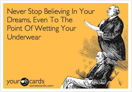 Never Stop Believing In Your Dreams, Even To The Point Of Wetting Your Underwear