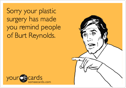 Sorry your plastic  surgery has made you remind people of Burt Reynolds.